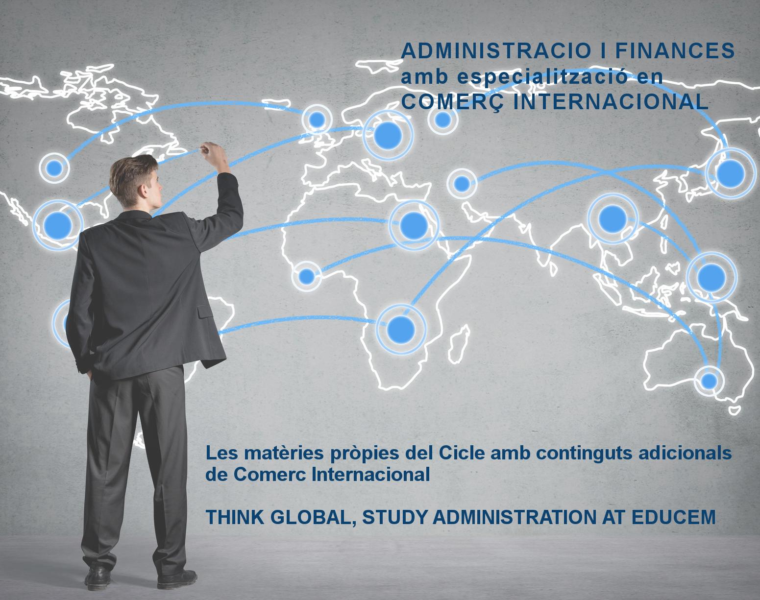 EDUCEM ofereix el cicle formatiu de grau superior d'ADMINISTRACIÓ I FINANCES amb l'especialització en COMERÇ INTERNACIONAL, que dóna la possibilitat de formar-se en les diferents àrees de l'empresa: amb aquest nou enfocament es potencia la formació específica en una àrea importantíssima per l'economia actual i per les empreses del nostre entorn.